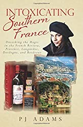 Intoxicating Southern France: Uncorking the Magic in the French Riviera, Provence, Languedoc, Dordogne, and Bordeaux by Adams, PJ (2015) Paperback