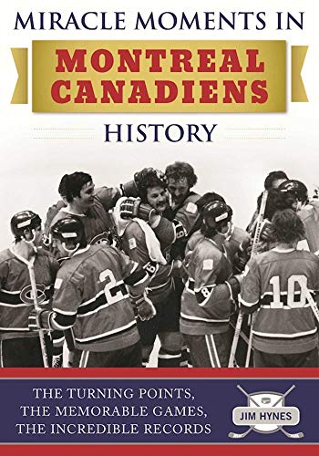 Miracle Moments in Montreal Canadiens History: The Turning Points, the Memorable Games, the Incredible Records por Jim Hynes