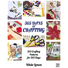 Crafting: 365 Days of Crafting: 365 Crafting Patterns for 365 Days (Crafting Books, Crafts, DIY Crafts, Hobbies and Crafts, How to Craft Projects, Handmade, ... Christmas Crafting Ideas) (English Edition)