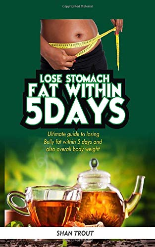 Lose stomach fat within 5 days.: Ultimate guide to losing belly fat within 5 days and overall body fat. (Fast Fat Belly Pills Lose)