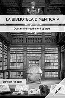 La Biblioteca Dimenticata: Due anni di recensioni sparse di [Rigonat, Davide]