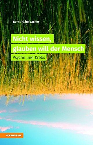 Nicht wissen, glauben will der Mensch Psyche und Krebs par Bernd Gänsbacher
