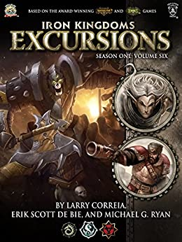 Iron Kingdoms Excursions: Season One, Volume Six by [Correia, Larry, de Bie, Erik Scott, Ryan, Michael G.]