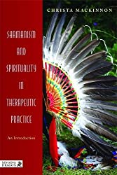 Shamanism and Spirituality in Therapeutic Practice: An Introduction