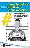 Il manipolatore affettivo e le sue maschere: L'identikit dei dieci manipolatori relazionali più pericolosi e come neutralizzarli