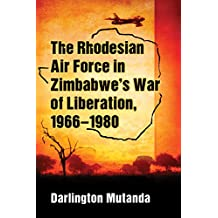 The Rhodesian Air Force in Zimbabwe's War of Liberation, 1966–1980