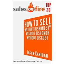 How To Sell...Without Dishonesty...Without Dishonor...Without Disgust (Sales On Fire Book 1) (English Edition)