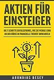 Aktien für Einsteiger - Die 7 Schritte Erfolgsformel, wie Sie wenige Euro an der Börse in finanzielle Freiheit umwandeln