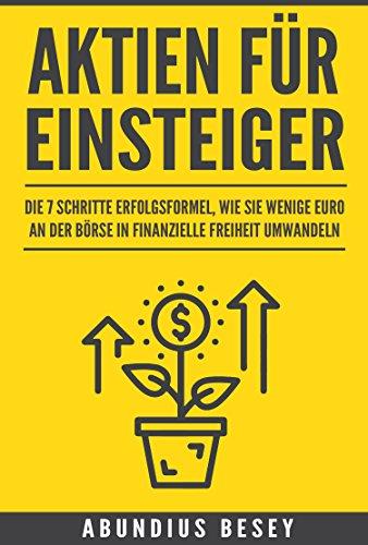 Aktien für Einsteiger - Die 7 Schritte Erfolgsformel, wie Sie wenige Euro an der Börse in finanzielle Freiheit umwandeln (aktien für anfänger,aktien strategie,aktien ... und aktien) (German Edition)
