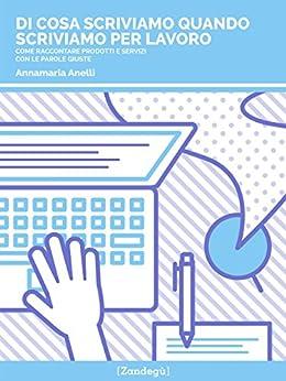 Di cosa scriviamo quando scriviamo per lavoro: Come raccontare prodotti e servizi con le parole giuste (I Prof) di [Annamaria Anelli]