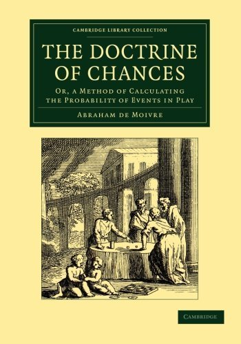 The Doctrine of Chances: Or, a Method of Calculating the Probability of Events in Play (Cambridge Library Collection - Mathematics) 1st edition by Moivre, Abraham de (2013) Paperback