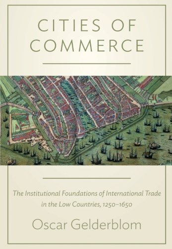Cities of Commerce: The Institutional Foundations of International Trade in the Low Countries, 1250-1650 (The Princeton Economic History of the Western World)
