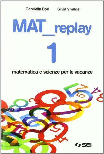 Mat replay. Matematica e scienze per le vacanze. Per la Scuola media: 1