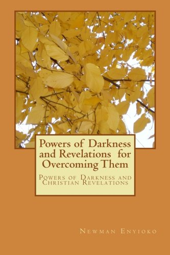 Powers of Darkness and Revelations for Overcoming Them: Powers of Darkness and Christian Revelations por Mr. Newman C Enyioko