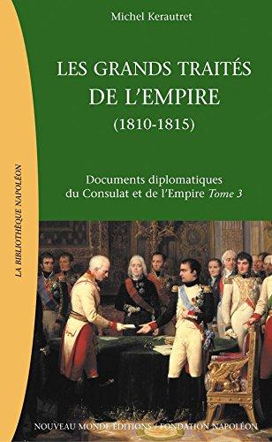 Les Grands traités de l'Empire (1810-1815): Documents diplomatiques du Consulat et de l'Empire, tome 3 (La Bibliothèque Napoléon) par Michel Kerautret
