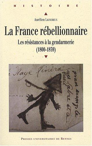 La France rébellionnaire : Les résistances à la gendarmerie (1800-1859)
