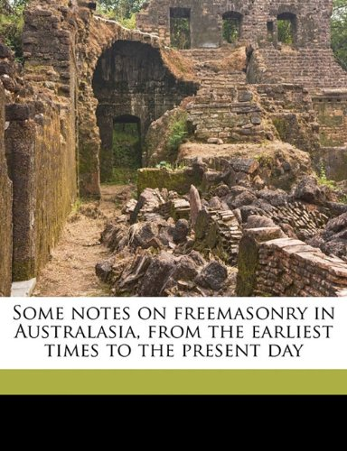 Some notes on freemasonry in Australasia, from the earliest times to the present day