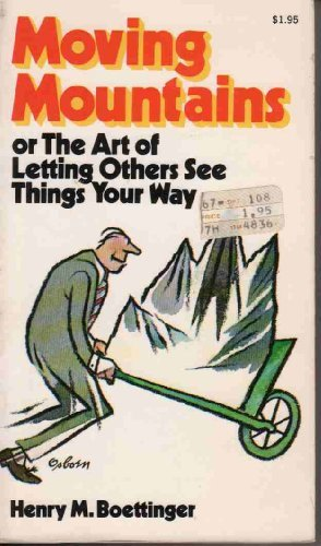Moving mountains: or, The Art of Letting Others See Things Your Way by Henry M. Boettinger (1974-08-01)