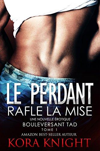 Le Perdant Rafle la Mise (Un Voyage de Découverte Érotique - Bouleversant Tad  t. 1) par Kora Knight