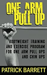 One Arm Pull Up: Bodyweight Training And Exercise Program For One Arm Pull Ups And Chin Ups by Patrick Barrett (2012-02-20)