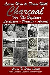 Learn How to Draw with Charcoal For The Beginner: Landscapes - Portraits - Animals: Volume 33 (Learn to Draw) by John Davidson (2014-04-14)