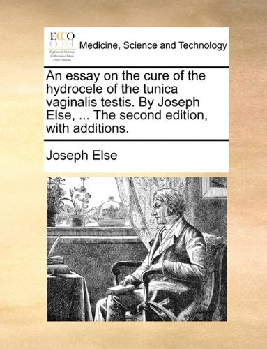 An Essay on the Cure of the Hydrocele of the Tunica Vaginalis Testis. by Joseph Else, ... the Second Edition, with Additions