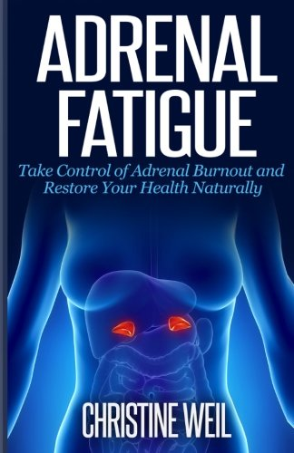 Adrenal Fatigue: Take Control of Adrenal Burnout and Restore Your Health Natural (Natural Health & Natural Cures Series)