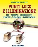 Punti luce e Illuminazione: LED - Alogene - Luci fluorescenti - Faretti - Variatori - Installazioni (Miniguide fai da te)