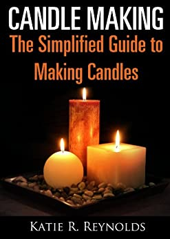 Candle Making: The Simplified Guide to Making Candles by [Reynolds, Katie R.]