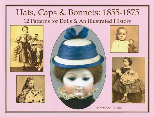 Hats, Caps & Bonnets: 1855-1875: 12 Patterns for Dolls & an Illustrated (1875 Kostüme)