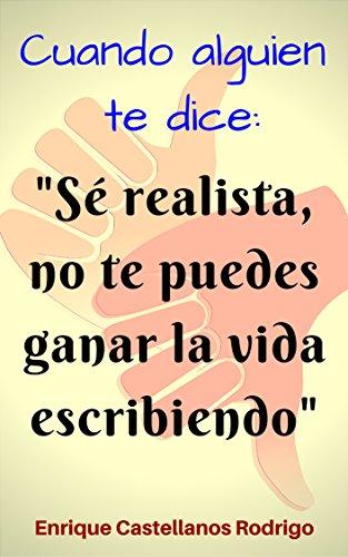 """Cuando alguien te dice: """"Sé realista, no te puedes ganar la vida escribiendo"""" por Enrique Castellanos Rodrigo"""