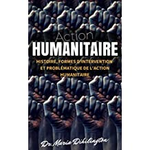 Action Humanitaire: (Histoire, formes d'intervention et problématique de l'action humanitaire) (French Edition)