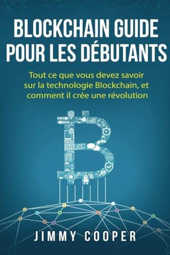 Blockchain Guide pour les dbutants: Tout ce que vous devez savoir sur la technologie Blockchain, et comment il cre une rvolution (Blockchain for Beginners - French Edition)