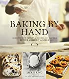 Baking By Hand: Make the Best Artisanal Breads and Pastries Better Without a Mixer by Andy King (2013-08-27)