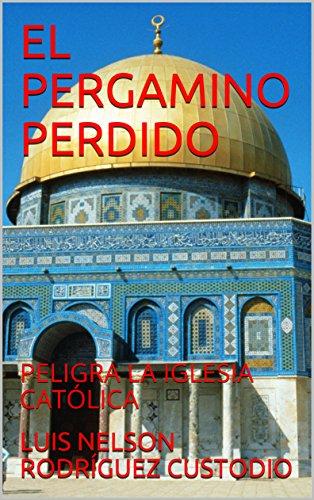 EL PERGAMINO PERDIDO: PELIGRA LA IGLESIA CATÓLICA por LUIS NELSON RODRÍGUEZ CUSTODIO