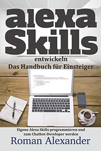 Alexa Skills entwickeln:  Das Handbuch für Einsteiger: Eigene Alexa Skills programmieren und zum Chatbot-Developer werden (Smart Home System, Band 4)