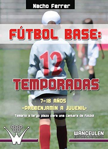 Fútbol base 12 temporadas. 7-18 años, desde prebenjamín a juvenil: Temario a largo plazo para una cantera de fútbol por Nacho Ferrer