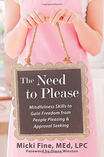 The Need to Please: Mindfulness Skills to Gain Freedom from People Pleasing and Approval Seeking by Micki Fine MEd LPC (2013-10-01)