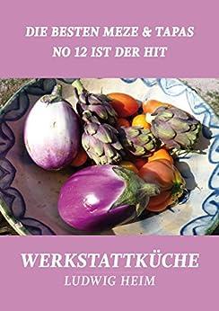 Die besten Meze & Tapas - No 12 ist der Hit: Werkstattküche 6 von [Heim, Ludwig]