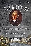 John Wilkinson: King of the Ironmasters