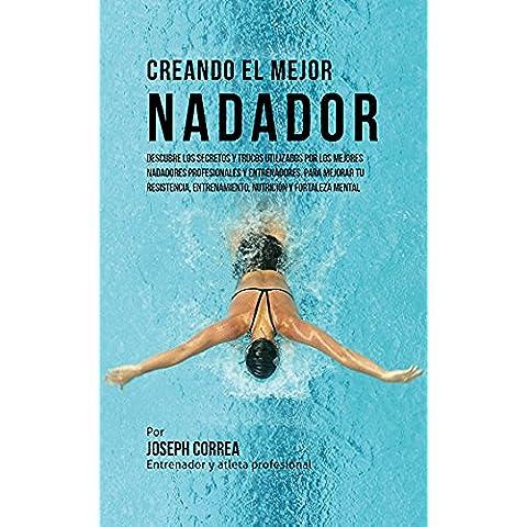 Creando el Mejor Nadador: Descubre los secretos y trucos utilizados por los mejores nadadores profesionales y entrenadores, para mejorar tu resistencia, ... y fortaleza Mental (Spanish Edition)