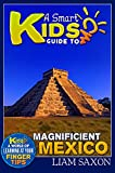 A Smart Kids Guide To MAGNIFICENT MEXICO: A World Of Learning At Your Fingertips