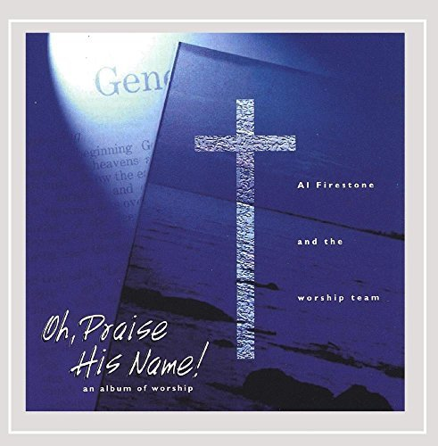 oh-praise-his-name-an-album-of-worship-by-al-firestone-and-the-worship-team-2005-07-15