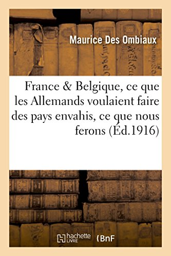 France & Belgique : ce que les Allemands voulaient faire des pays envahis, ce que nous ferons d'eux par Maurice Des Ombiaux