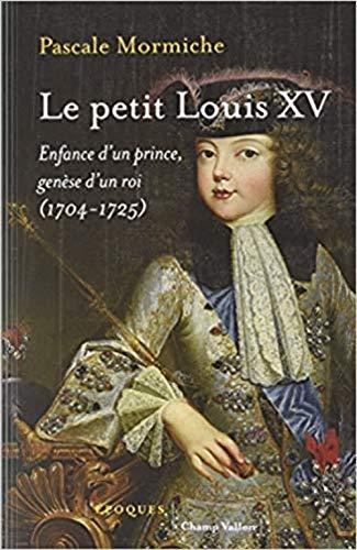 Le petit Louis XV : Enfance d'un prince, genèse d'un roi (1704-1725)