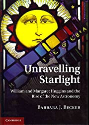[Unravelling Starlight: William and Margaret Huggins and the Rise of the New Astronomy] (By: Barbara Becker) [published: April, 2011]