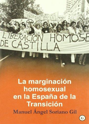 La marginacion homosexual en la Espana de la transicion/ The Marginalization of Homosexuals During Spain's Transition par Manuel Angel Soriano Gil