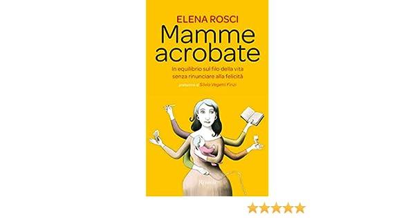 Mamme acrobate: In equilibrio sul filo della vita senza rinunciare alla felicità (Italian Edition)
