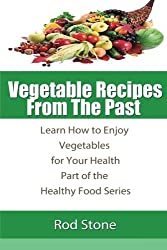 Vegetable Recipes  From The Past: Learn How to Enjoy Vegetables for Your Health