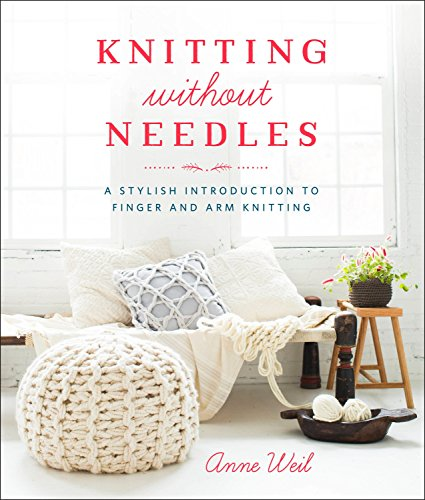 Knitting Without Needles: A Stylish Introduction to Finger and Arm Knitting por Anne Weil